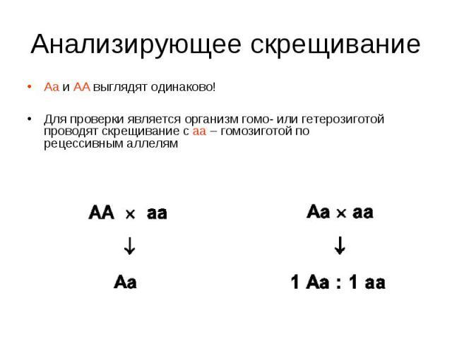 Аа и АА выглядят одинаково! Аа и АА выглядят одинаково! Для проверки является организм гомо- или гетерозиготой проводят скрещивание с аа – гомозиготой по рецессивным аллелям