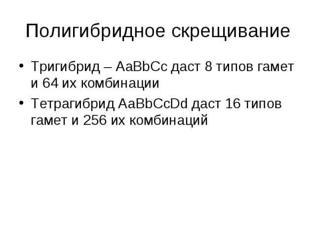 Тригибрид – АаВbCc даст 8 типов гамет и 64 их комбинации Тригибрид – АаВbCc даст 8 типов гамет и 64 их комбинации Тетрагибрид АаВbCcDd даст 16 типов гамет и 256 их комбинаций