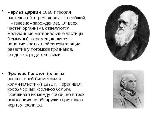 Чарльз Дарвин 1868 г теория пангенеза (от греч. «пан» – всеобщий, + «генезис» зарождение). От всех частей организма отделяются мельчайшие материальные частицы (геммулы), перемещающиеся в половые клетки п обеспечивающие развитие у потомков признаков,…