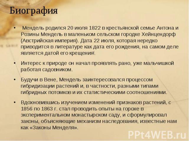 Мендель родился 20 июля 1822 в крестьянской семье Антона и Розины Мендель в маленьком сельском городке Хейнцендорф (Австрийская империя). Дата 22 июля, которая нередко приводится в литературе как дата его рождения, на самом деле является датой его к…