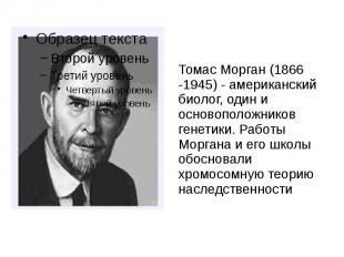 Томас Морган (1866 -1945) - американский биолог, один и основоположников генетик