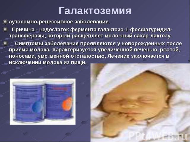 аутосомно-рецессивное заболевание. аутосомно-рецессивное заболевание. Причина - недостаток фермента галактозо-1-фосфатуридил-трансферазы, который расщепляет молочный сахар лактозу. Симптомы заболевания проявляются у новорожденных после приема молока…