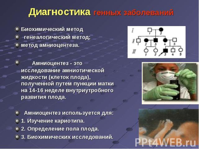 Биохимический метод Биохимический метод генеалогический метод; метод амниоцентеза. Амниоцентез - это исследование амниотической жидкости (клеток плода), полученной путем пункции матки на 14-16 неделе внутриутробного развития плода. Амниоцентез испол…