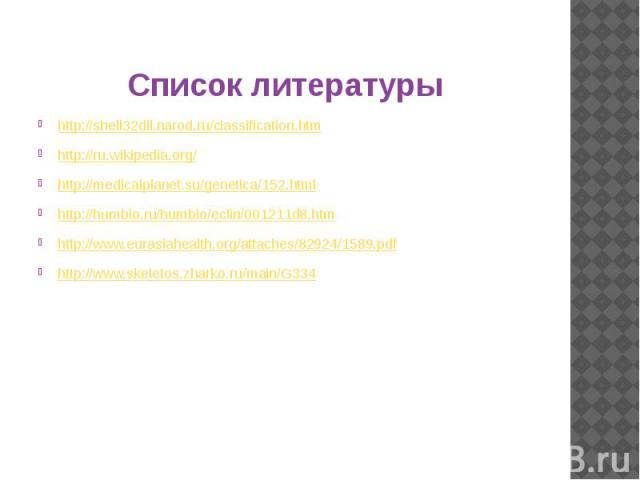 Список литературы http://shell32dll.narod.ru/classification.htm http://ru.wikipedia.org/ http://medicalplanet.su/genetica/152.html http://humbio.ru/humbio/eclin/001211d8.htm http://www.eurasiahealth.org/attaches/82924/1589.pdf http://www.skeletos.zh…