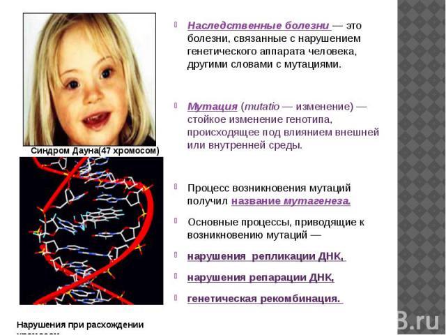 Наследственные болезни — это болезни, связанные с нарушением генетического аппарата человека, другими словами с мутациями. Мутация (mutatio — изменение) — стойкое изменение генотипа, происходящее под влиянием внешней или внутренней среды. Процесс во…
