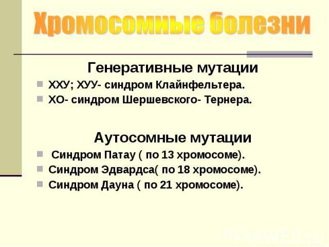 Генеративные мутации Генеративные мутации ХХУ; ХУУ- синдром Клайнфельтера. ХО- синдром Шершевского- Тернера. Аутосомные мутации Синдром Патау ( по 13 хромосоме). Синдром Эдвардса( по 18 хромосоме). Синдром Дауна ( по 21 хромосоме).