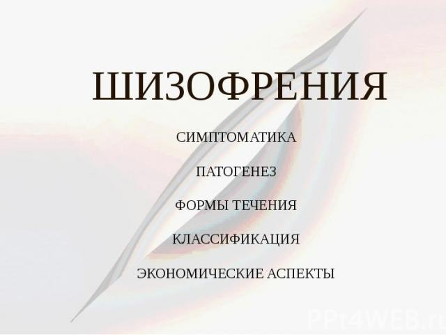 ШИЗОФРЕНИЯ СИМПТОМАТИКА ПАТОГЕНЕЗ ФОРМЫ ТЕЧЕНИЯ КЛАССИФИКАЦИЯ ЭКОНОМИЧЕСКИЕ АСПЕКТЫ