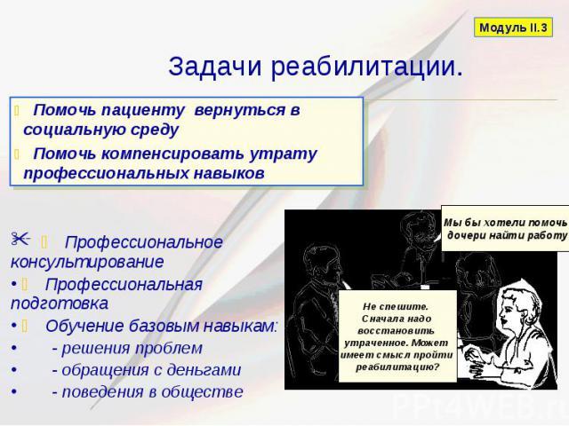 Задачи реабилитации. Профессиональное консультирование Профессиональная подготовка Обучение базовым навыкам: - решения проблем - обращения с деньгами - поведения в обществе
