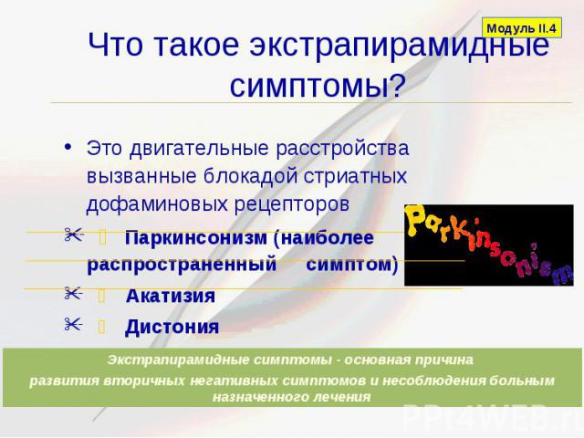 Что такое экстрапирамидные симптомы? Это двигательные расстройства вызванные блокадой стриатных дофаминовых рецепторов Паркинсонизм (наиболее распространенный симптом) Акатизия Дистония Поздняя дискинезия (наиболее серьезный симптом)