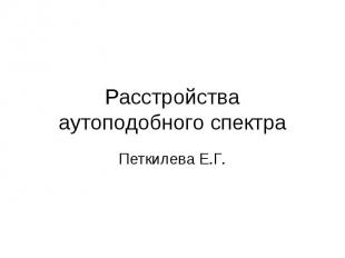 Расстройства аутоподобного спектра Петкилева Е.Г.