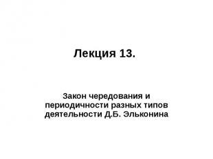 Лекция 13. Закон чередования и периодичности разных типов деятельности Д.Б. Эльк