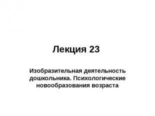 Лекция 23 Изобразительная деятельность дошкольника. Психологические новообразова