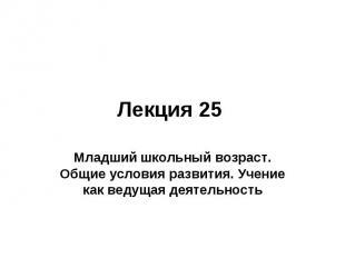 Лекция 25 Младший школьный возраст. Общие условия развития. Учение как ведущая д