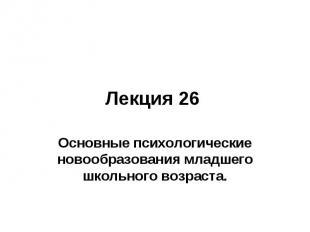 Лекция 26 Основные психологические новообразования младшего школьного возраста.