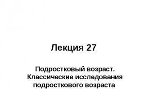 Лекция 27 Подростковый возраст. Классические исследования подросткового возраста
