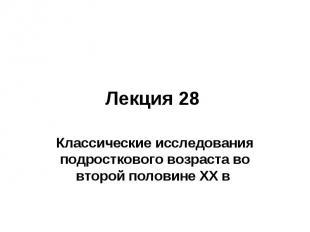 Лекция 28 Классические исследования подросткового возраста во второй половине ХХ