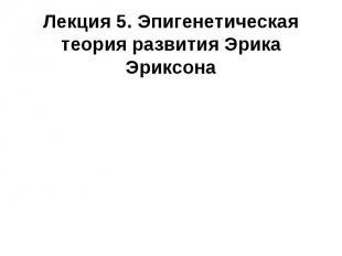 Лекция 5. Эпигенетическая теория развития Эрика Эриксона