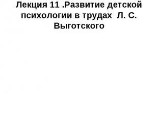 Лекция 11 .Развитие детской психологии в трудах Л. С. Выготского