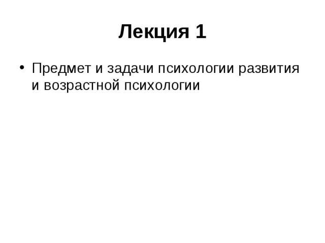 Лекция 1 Предмет и задачи психологии развития и возрастной психологии