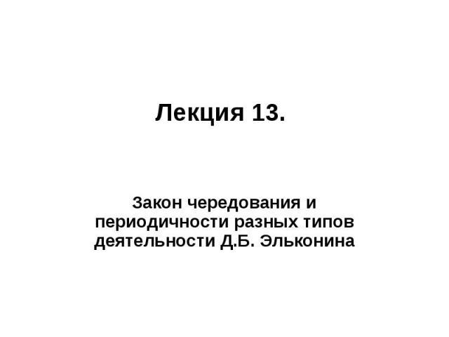 Лекция 13. Закон чередования и периодичности разных типов деятельности Д.Б. Эльконина