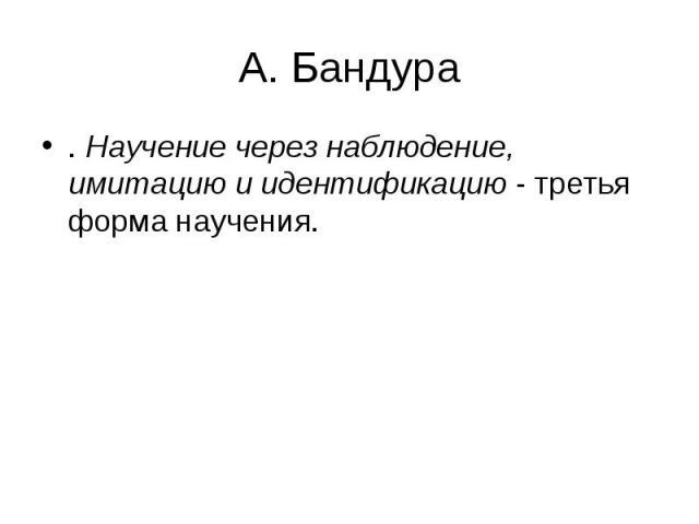 А. Бандура . Научение через наблюдение, имитацию и идентификацию - третья форма научения.