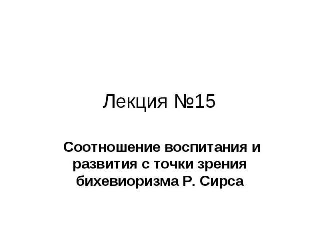 Лекция №15 Соотношение воспитания и развития с точки зрения бихевиоризма Р. Сирса