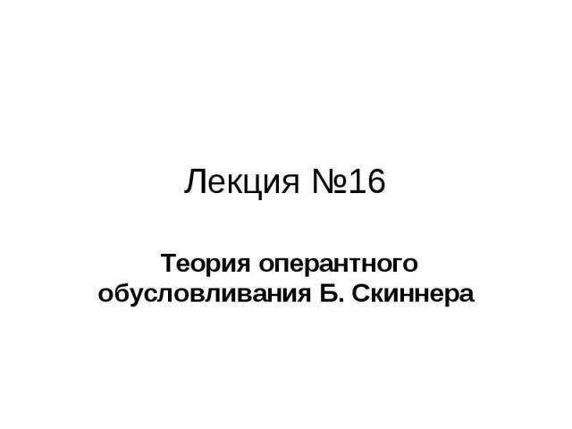 Лекция №16 Теория оперантного обусловливания Б. Скиннера