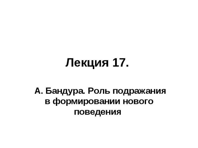 Лекция 17. А. Бандура. Роль подражания в формировании нового поведения