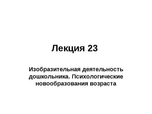 Лекция 23 Изобразительная деятельность дошкольника. Психологические новообразования возраста