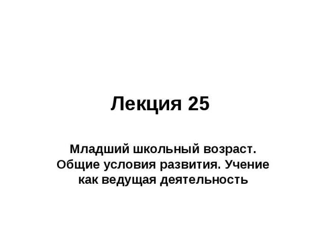 Лекция 25 Младший школьный возраст. Общие условия развития. Учение как ведущая деятельность
