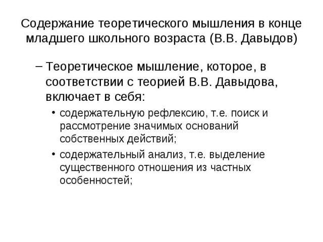 Содержание теоретического мышления в конце младшего школьного возраста (В.В. Давыдов) Теоретическое мышление, которое, в соответствии с теорией В.В. Давыдова, включает в себя: содержательную рефлексию, т.е. поиск и рассмотрение значимых оснований со…