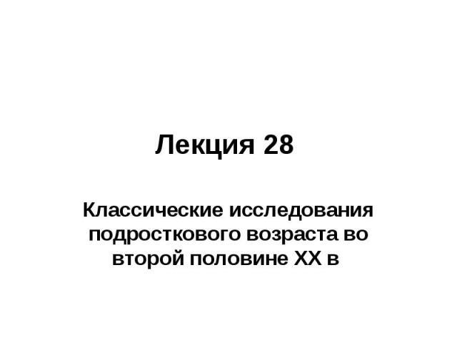 Лекция 28 Классические исследования подросткового возраста во второй половине ХХ в