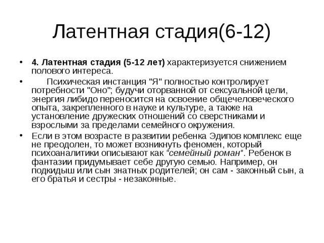 """Латентная стадия(6-12) 4. Латентная стадия (5-12 лет) характеризуется снижением полового интереса. Психическая инстанция """"Я"""" полностью контролирует потребности """"Оно""""; будучи оторванной от сексуальной цели, энергия либидо переноси…"""