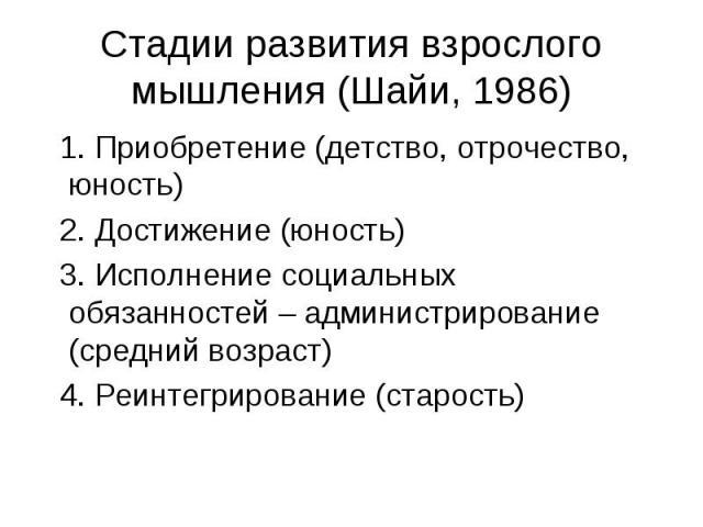 Стадии развития взрослого мышления (Шайи, 1986) 1. Приобретение (детство, отрочество, юность) 2. Достижение (юность) 3. Исполнение социальных обязанностей – администрирование (средний возраст) 4. Реинтегрирование (старость)