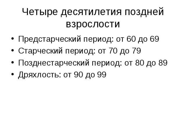 Четыре десятилетия поздней взрослости Предстарческий период: от 60 до 69 Старческий период: от 70 до 79 Позднестарческий период: от 80 до 89 Дряхлость: от 90 до 99