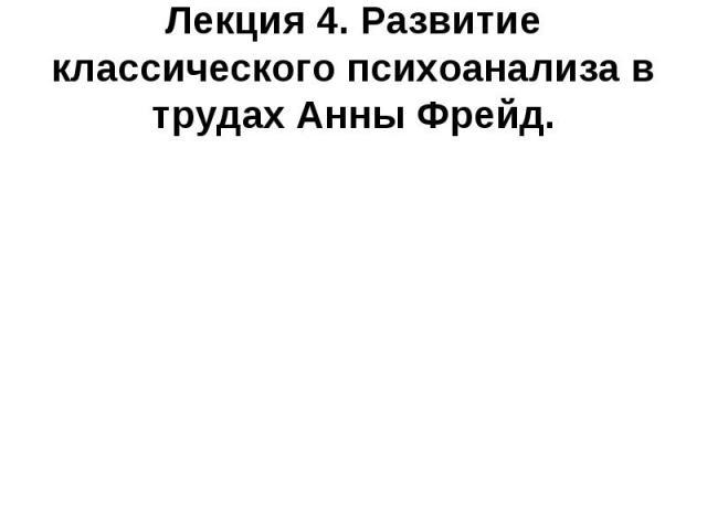 Лекция 4. Развитие классического психоанализа в трудах Анны Фрейд.