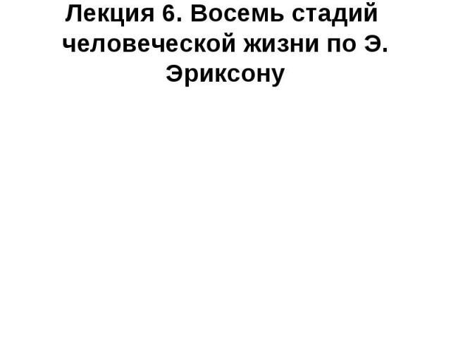 Лекция 6. Восемь стадий человеческой жизни по Э. Эриксону