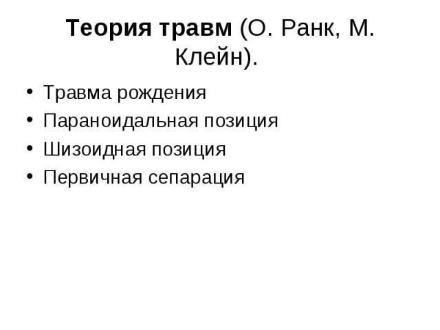 Теория травм (О. Ранк, М. Клейн). Травма рождения Параноидальная позиция Шизоидная позиция Первичная сепарация