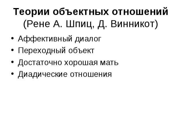 Теории объектных отношений (Рене А. Шпиц, Д. Винникот) Аффективный диалог Переходный объект Достаточно хорошая мать Диадические отношения