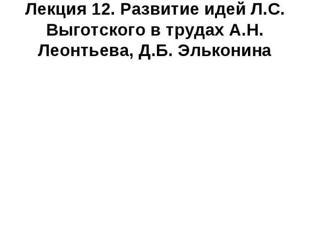 Лекция 12. Развитие идей Л.С. Выготского в трудах А.Н. Леонтьева, Д.Б. Эльконина