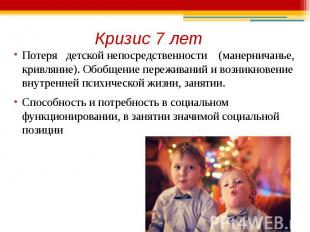 Кризис 7 лет Потеря детской непосредственности (манерничанье, кривляние). Обобще