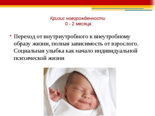 Кризис новорожденности 0 - 2 месяца Переход от внутриутробного к внеутробному образу жизни, полная зависимость от взрослого. Социальная улыбка как начало индивидуальной психической жизни