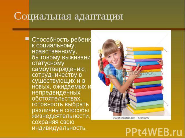 Способность ребенка к социальному, нравственному, бытовому выживанию, статусному самоутверждению, сотрудничеству в существующих и в новых, ожидаемых и непредвиденных обстоятельствах, готовность выбрать различные способы жизнедеятельности, сохраняя с…