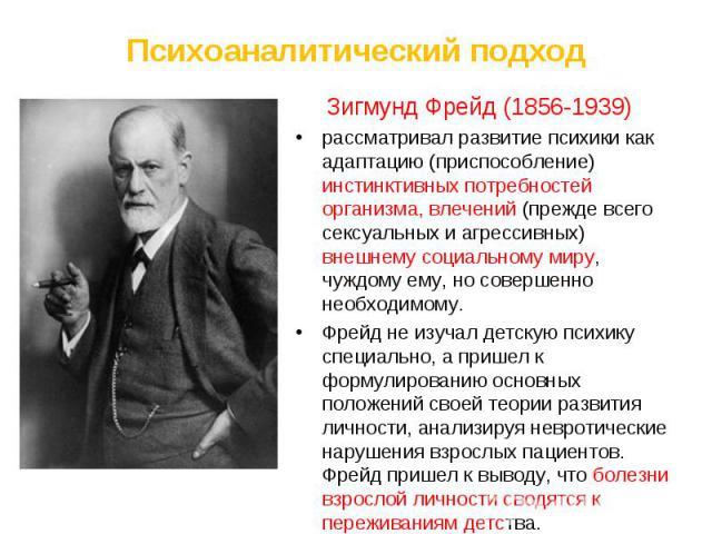 Зигмунд Фрейд (1856-1939) Зигмунд Фрейд (1856-1939) рассматривал развитие психики как адаптацию (приспособление) инстинктивных потребностей организма, влечений (прежде всего сексуальных и агрессивных) внешнему социальному миру, чуждому ему, но совер…