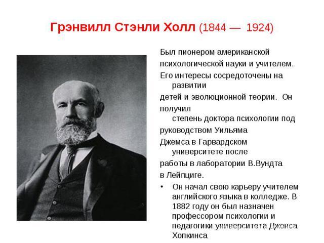 Был пионеромамериканской Был пионеромамериканской психологической науки иучителем. Его интересы сосредоточены на развитии детей и эволюционной теории. Он получил степеньдокторапсихологиипод руководством…