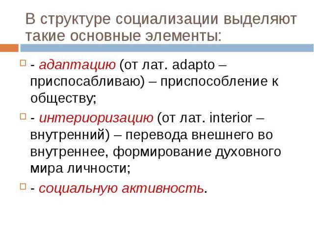 - адаптацию (от лат. adapto – приспосабливаю) – приспособление к обществу; - адаптацию (от лат. adapto – приспосабливаю) – приспособление к обществу; - интериоризацию (от лат. interior – внутренний) – перевода внешнего во внутреннее, формирование ду…