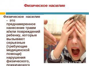 Физическое насилие - это преднамеренное нанесение травм и/или повреждений ребенк