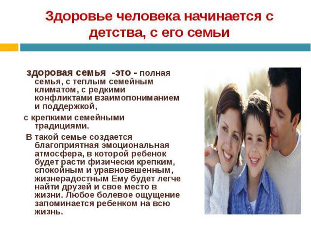здоровая семья -это - полная семья, с теплым семейным климатом, с редкими конфликтами взаимопониманием и поддержкой, с крепкими семейными традициями. В такой семье создается благоприятная эмоциональная атмосфера, в которой ребенок будет расти физиче…