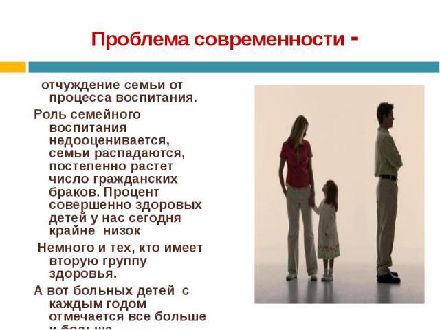 отчуждение семьи от процесса воспитания. отчуждение семьи от процесса воспитания. Роль семейного воспитания недооценивается, семьи распадаются, постепенно растет число гражданских браков. Процент совершенно здоровых детей у н…