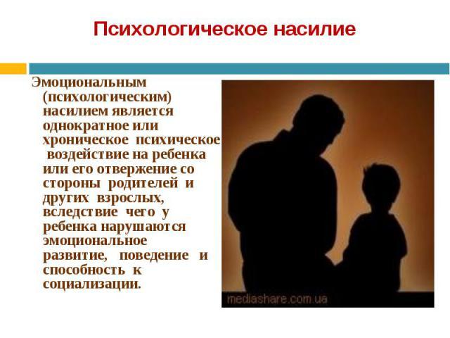Эмоциональным (психологическим) насилием является однократное или хроническое психическое воздействие на ребенка или его отвержение со стороны родителей и других взрослых, вследствие чего у ребенка нарушаются эмоциональное развитие, поведение и спос…